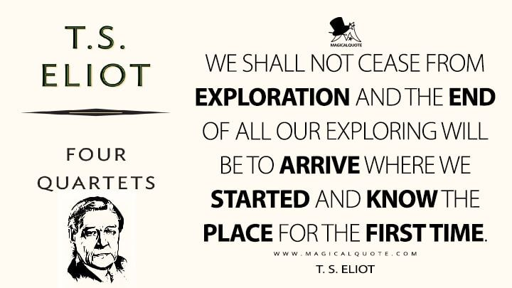 We-shall-not-cease-from-exploration-and-the-end-of-all-our-exploring-will-be-to-arrive-where-we-started-and-know-the-place-for-the-first-time.jpg